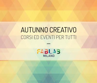 AUTUNNO CREATIVO @FabLabMilano